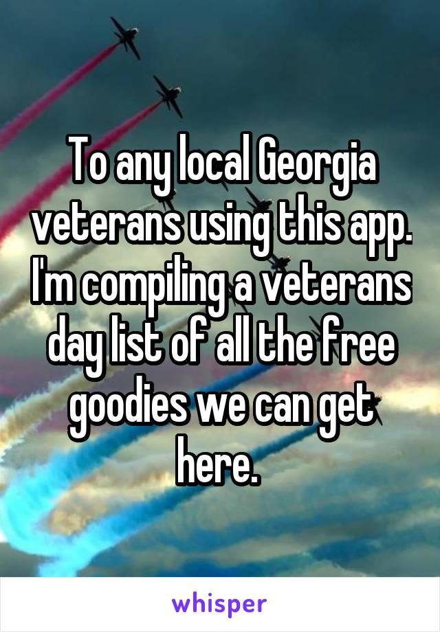 To any local Georgia veterans using this app. I'm compiling a veterans day list of all the free goodies we can get here.