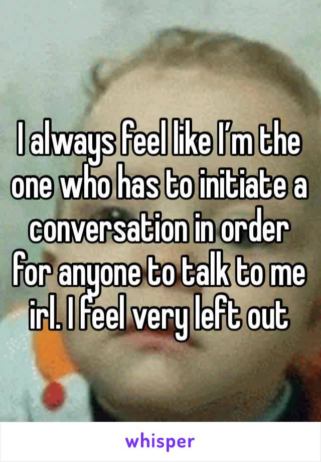 I always feel like I'm the one who has to initiate a conversation in order for anyone to talk to me irl. I feel very left out
