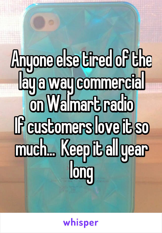 Anyone else tired of the lay a way commercial on Walmart radio If customers love it so much...  Keep it all year long