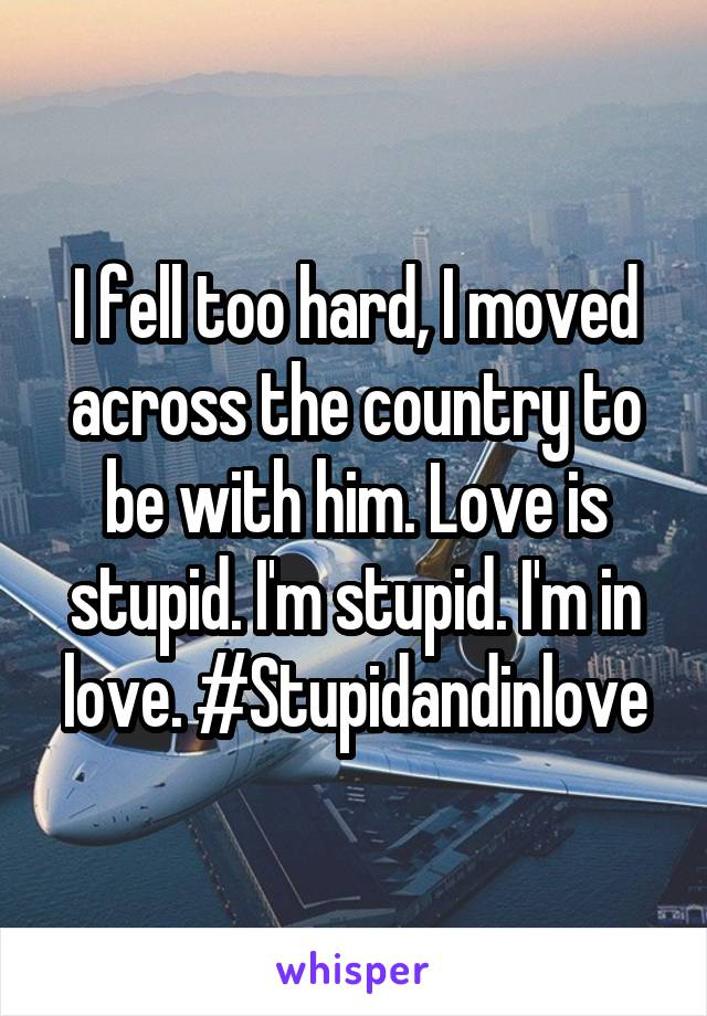 I fell too hard, I moved across the country to be with him. Love is stupid. I'm stupid. I'm in love. #Stupidandinlove