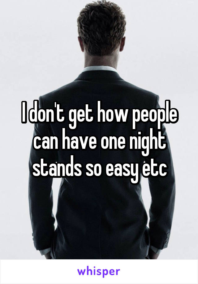 I don't get how people can have one night stands so easy etc