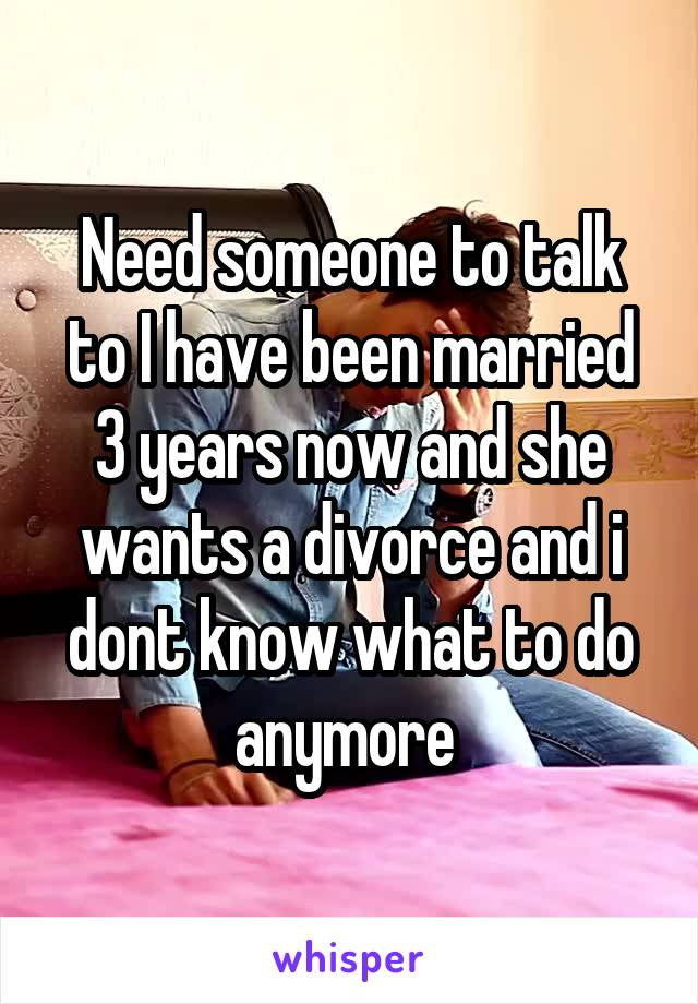 Need someone to talk to I have been married 3 years now and she wants a divorce and i dont know what to do anymore