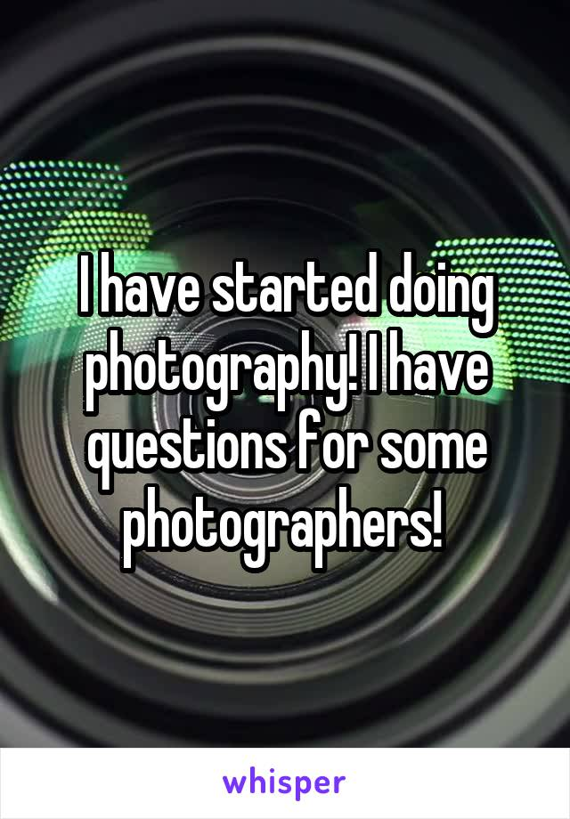 I have started doing photography! I have questions for some photographers!