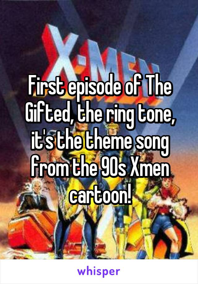 First episode of The Gifted, the ring tone, it's the theme song from the 90s Xmen cartoon!