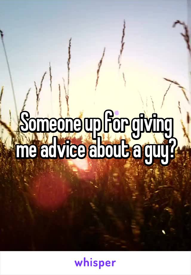 Someone up for giving me advice about a guy?