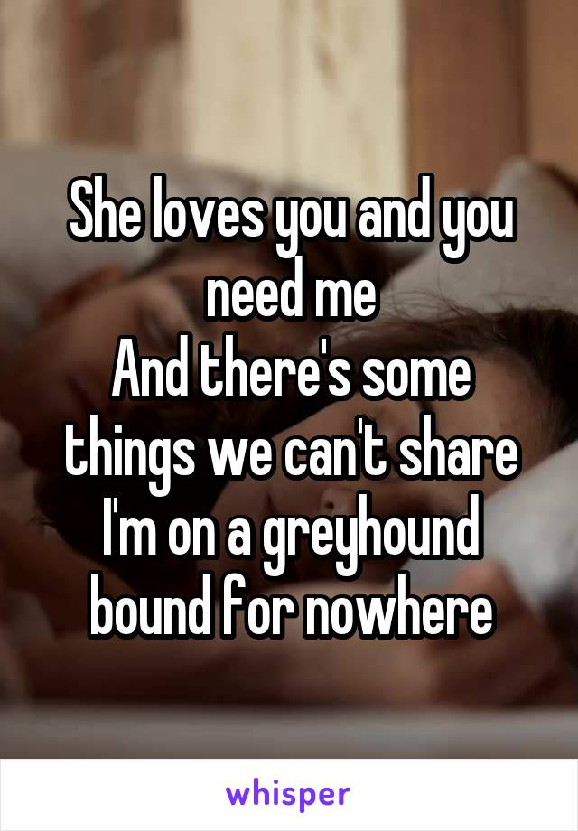 She loves you and you need me And there's some things we can't share I'm on a greyhound bound for nowhere