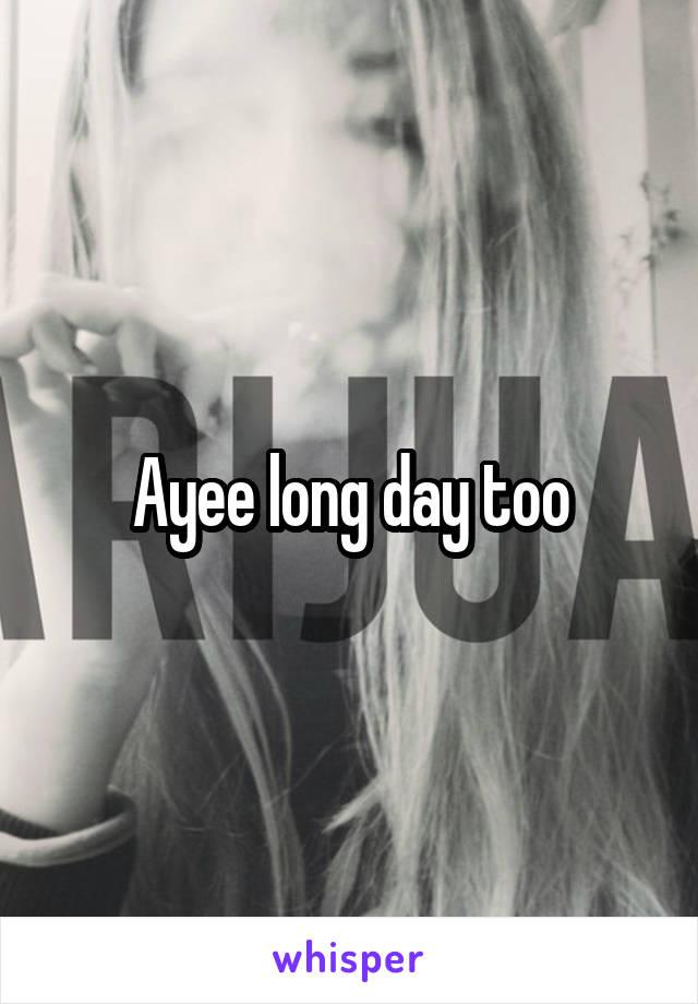 Ayee long day too