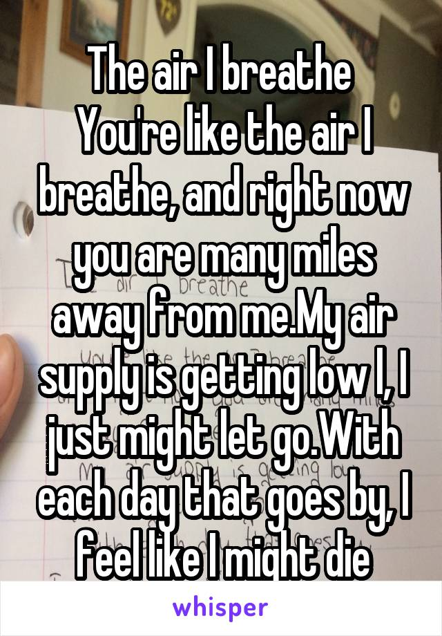 The air I breathe  You're like the air I breathe, and right now you are many miles away from me.My air supply is getting low l, I just might let go.With each day that goes by, I feel like I might die