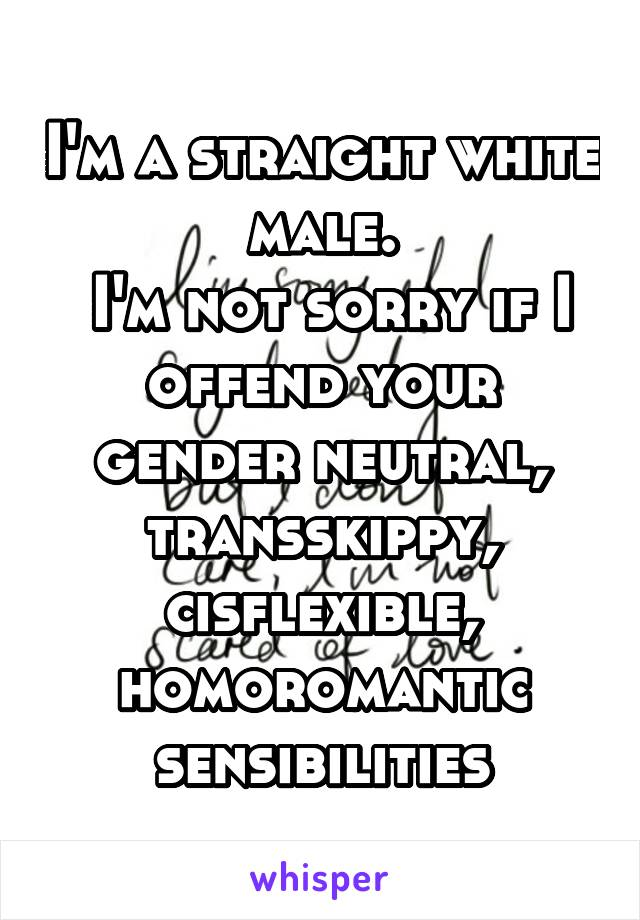 I'm a straight white male.  I'm not sorry if I offend your gender neutral, transskippy, cisflexible, homoromantic sensibilities