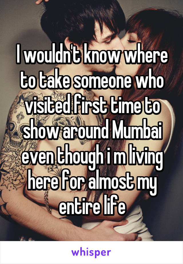 I wouldn't know where to take someone who visited first time to show around Mumbai even though i m living here for almost my entire life