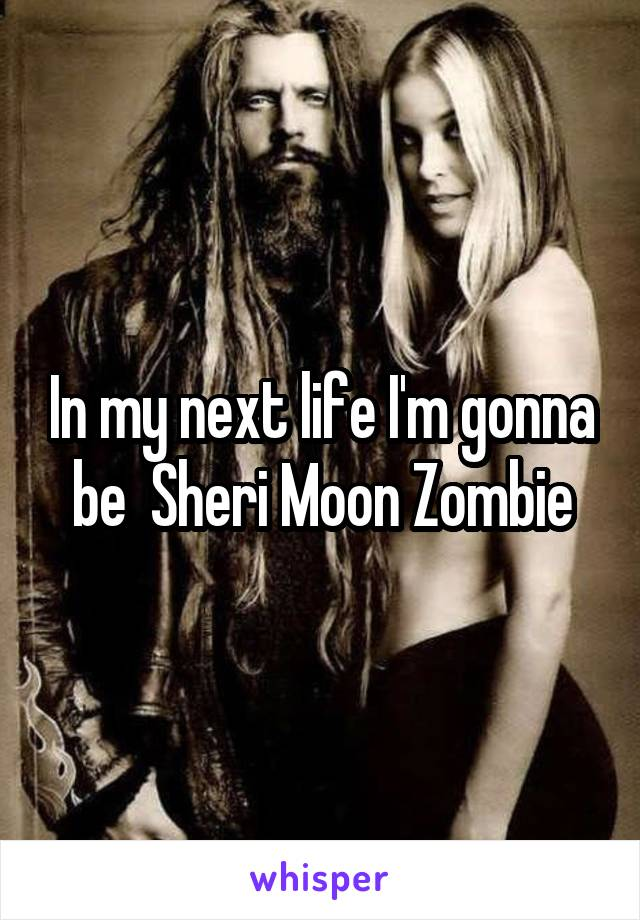 In my next life I'm gonna be  Sheri Moon Zombie