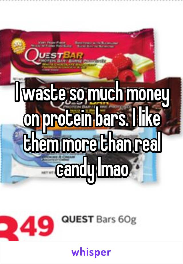 I waste so much money on protein bars. I like them more than real candy lmao