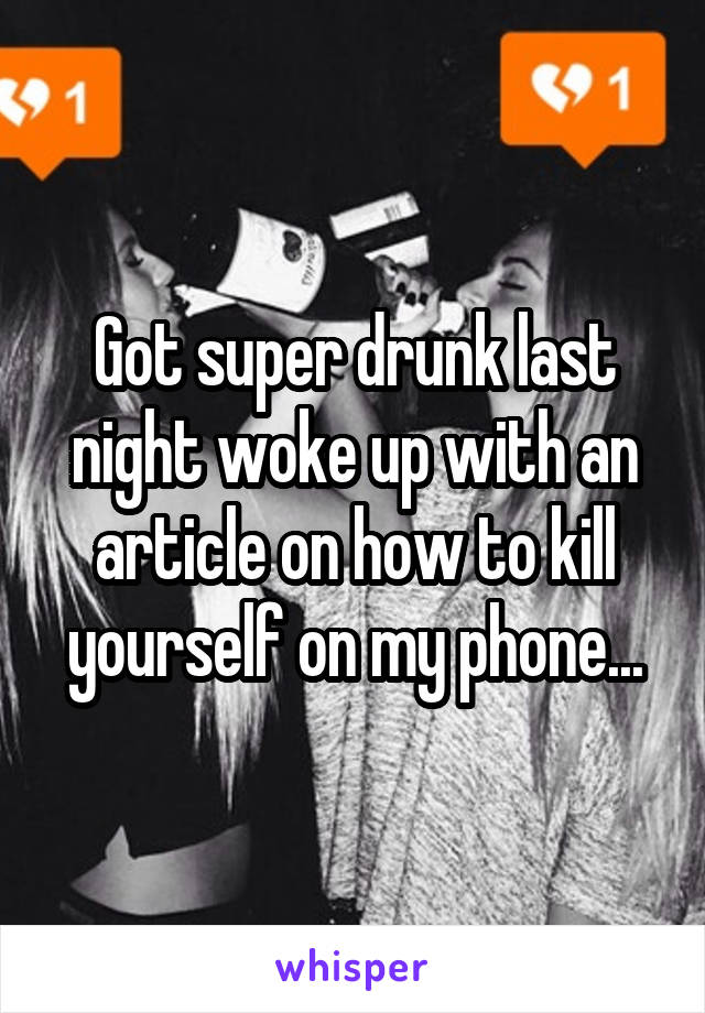 Got super drunk last night woke up with an article on how to kill yourself on my phone...