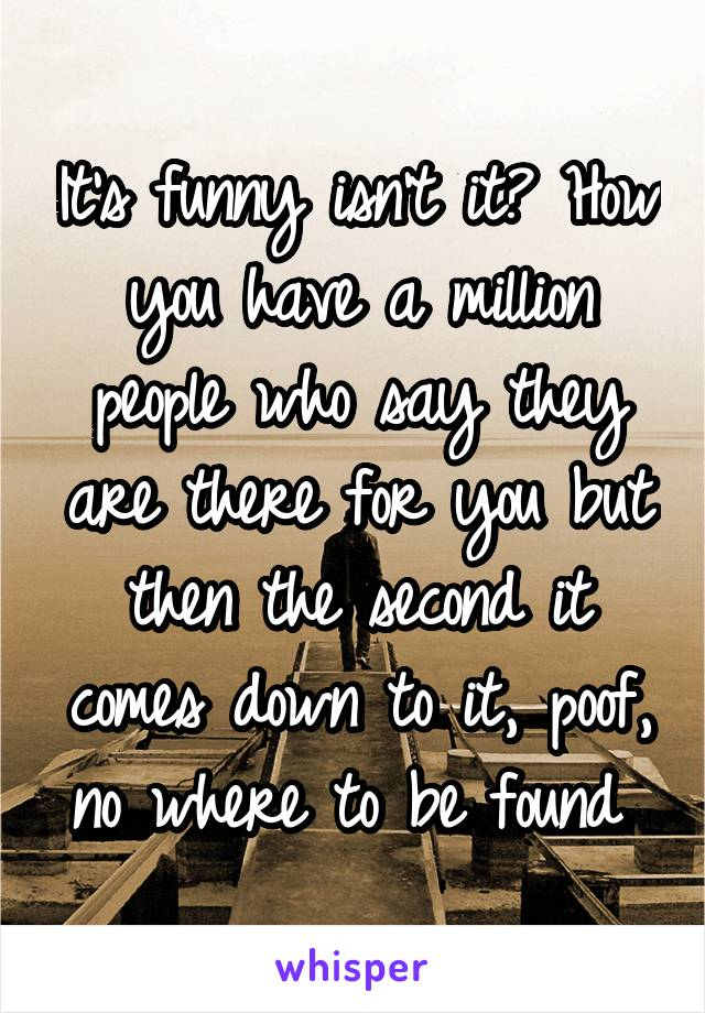 It's funny isn't it? How you have a million people who say they are there for you but then the second it comes down to it, poof, no where to be found