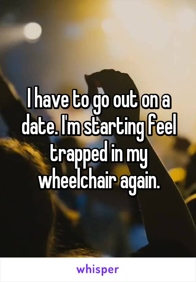 I have to go out on a date. I'm starting feel trapped in my wheelchair again.