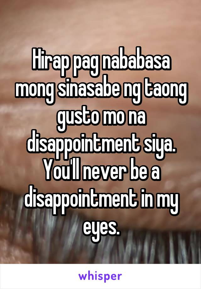 Hirap pag nababasa mong sinasabe ng taong gusto mo na disappointment siya. You'll never be a disappointment in my eyes.