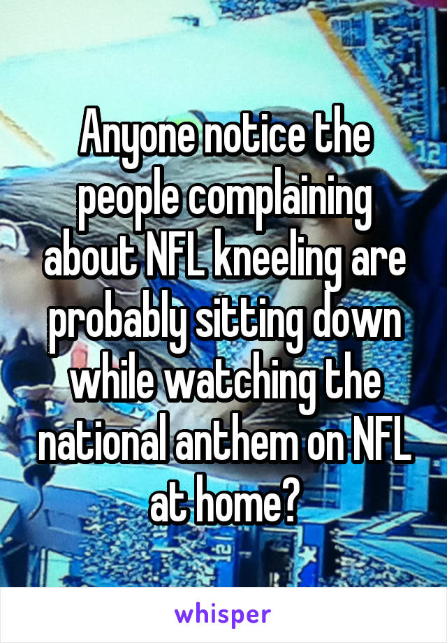 Anyone notice the people complaining about NFL kneeling are probably sitting down while watching the national anthem on NFL at home?