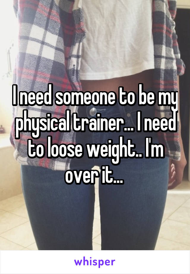 I need someone to be my physical trainer... I need to loose weight.. I'm over it...