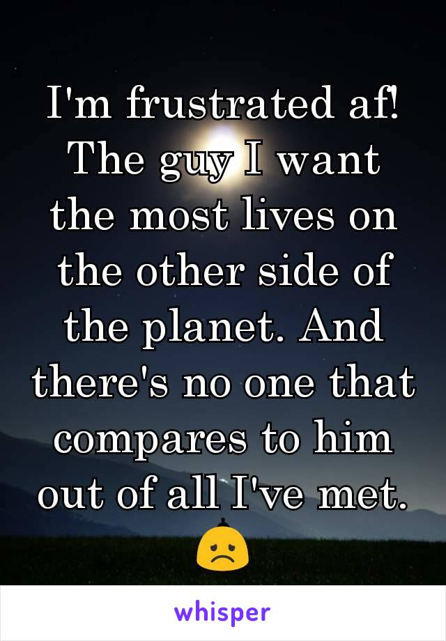 I'm frustrated af! The guy I want the most lives on the other side of the planet. And there's no one that compares to him out of all I've met.  😞