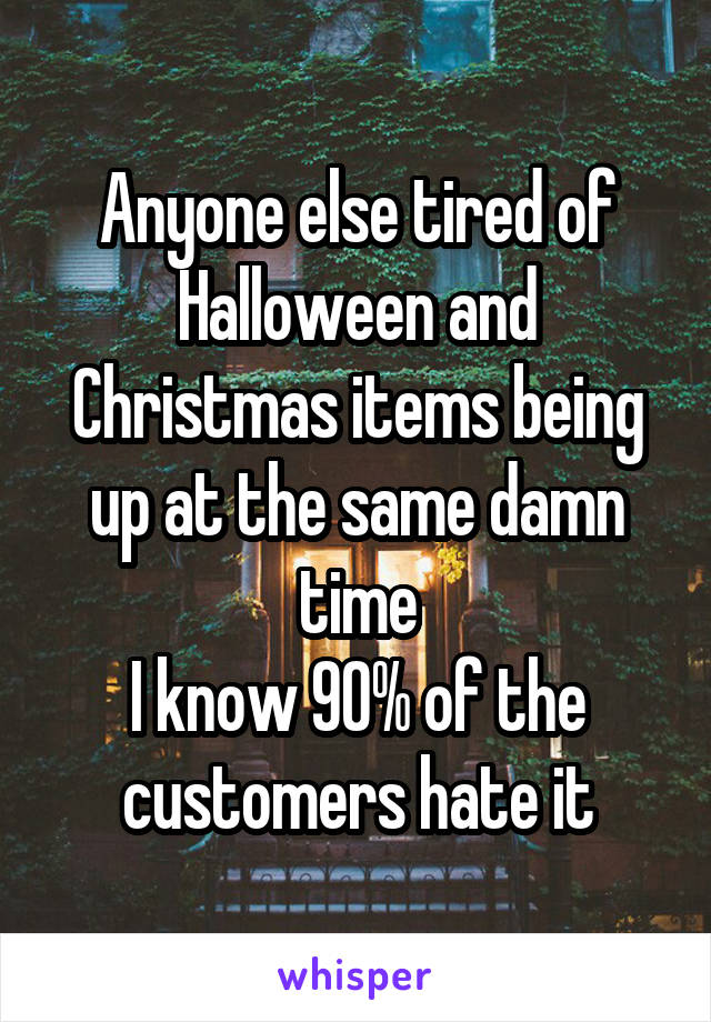Anyone else tired of Halloween and Christmas items being up at the same damn time I know 90% of the customers hate it