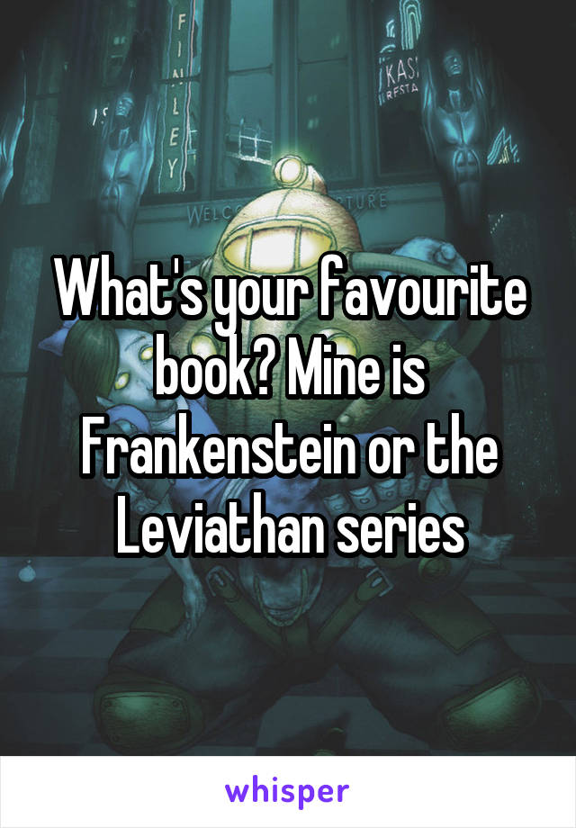 What's your favourite book? Mine is Frankenstein or the Leviathan series