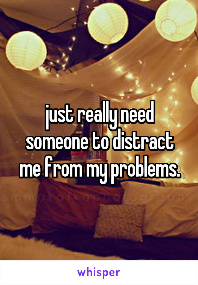 just really need someone to distract me from my problems.
