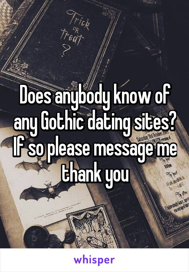 Does anybody know of any Gothic dating sites? If so please message me thank you