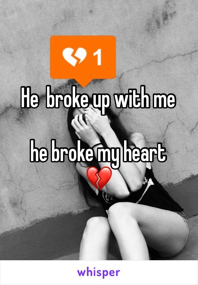 He  broke up with me   he broke my heart  💔