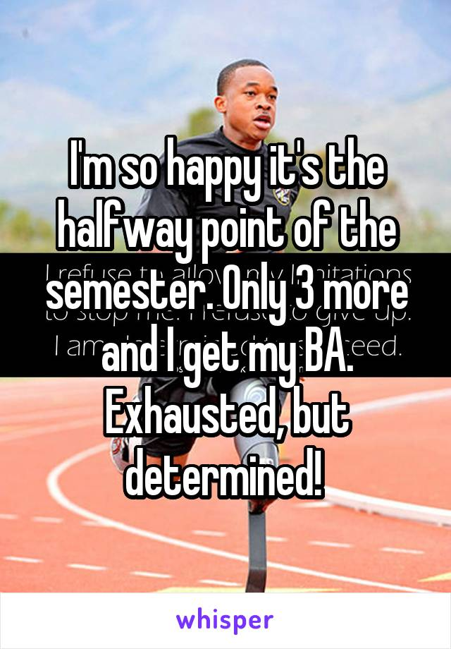 I'm so happy it's the halfway point of the semester. Only 3 more and I get my BA. Exhausted, but determined!