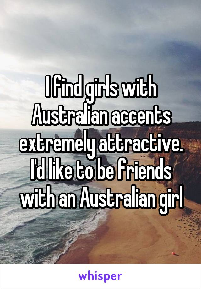 I find girls with Australian accents extremely attractive. I'd like to be friends with an Australian girl
