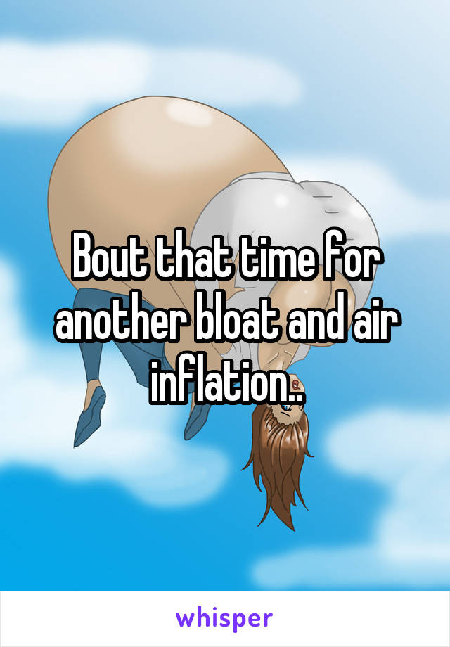 Bout that time for another bloat and air inflation..