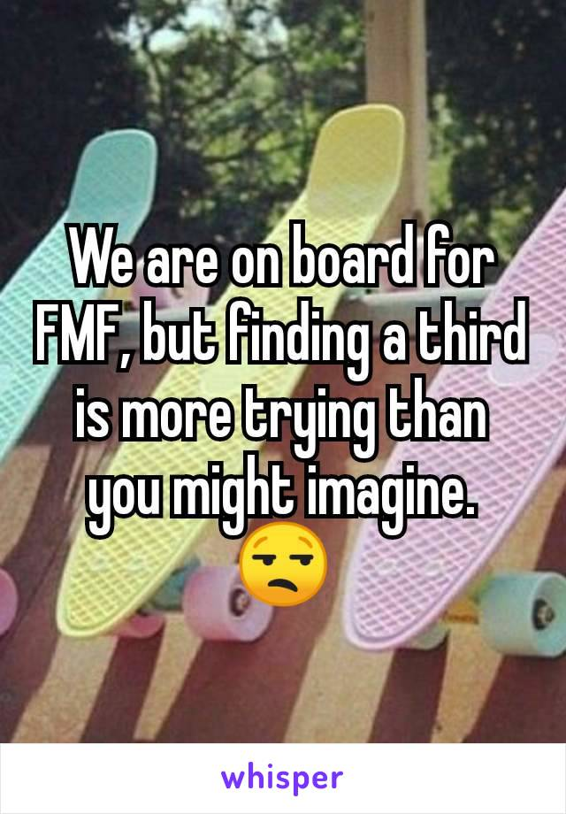 We are on board for FMF, but finding a third is more trying than you might imagine.  😒