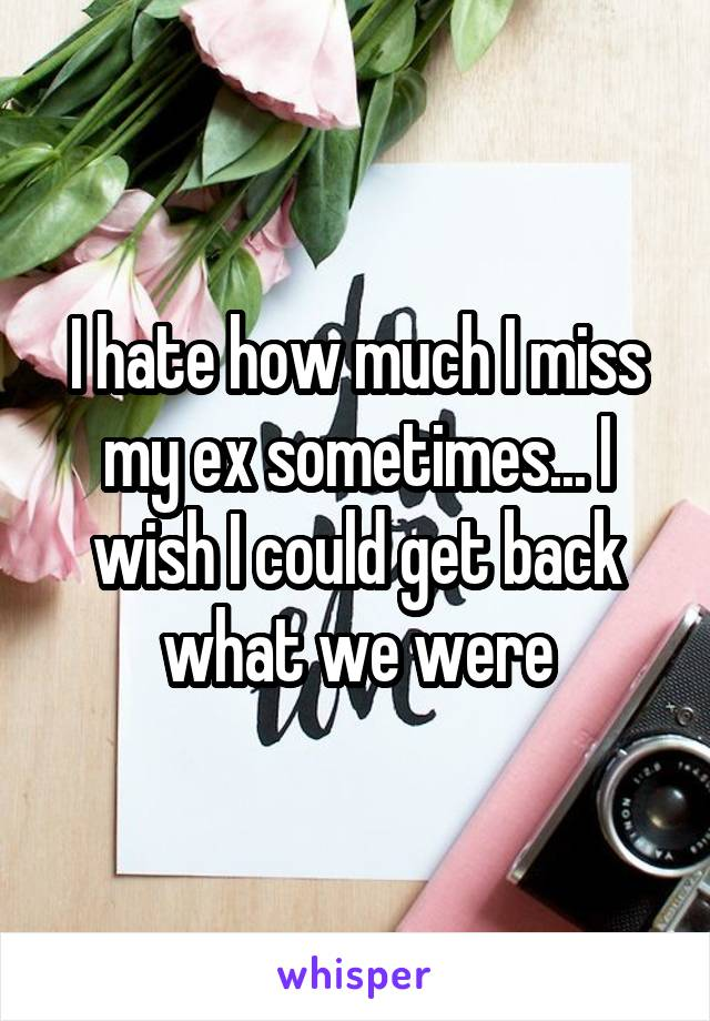 I hate how much I miss my ex sometimes... I wish I could get back what we were