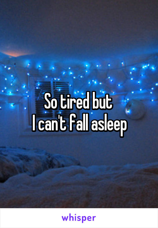 So tired but  I can't fall asleep