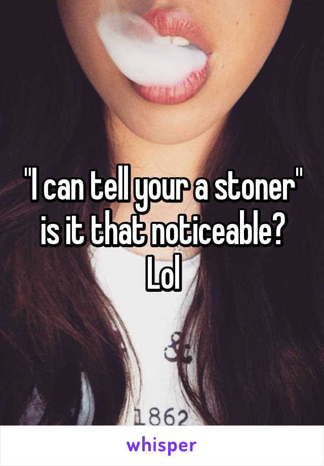 """I can tell your a stoner"" is it that noticeable? Lol"