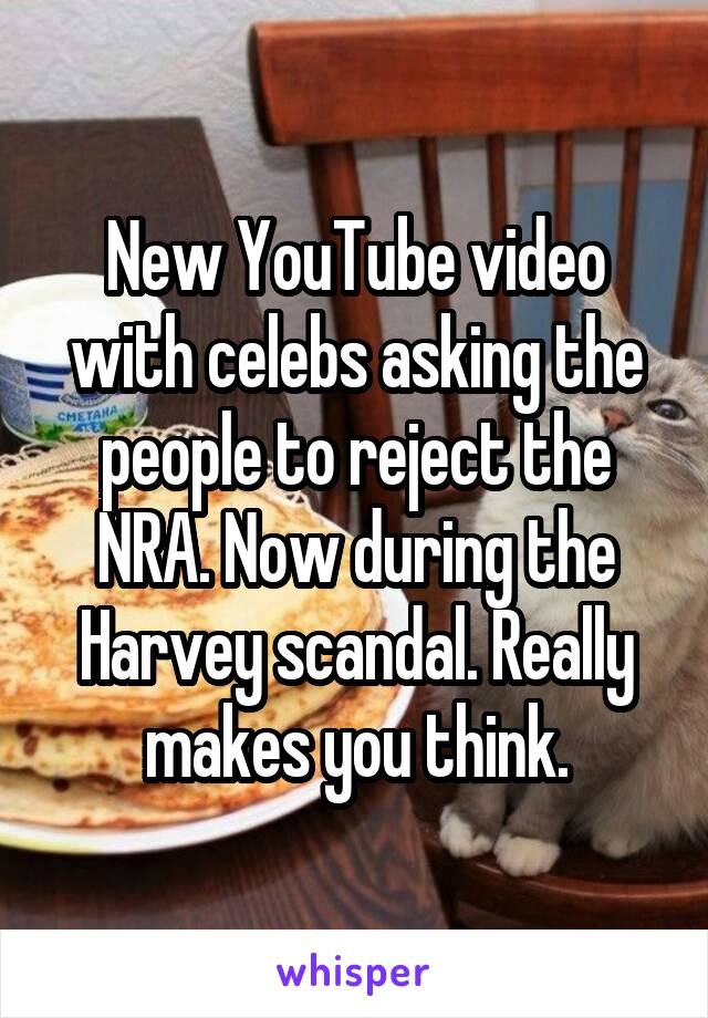 New YouTube video with celebs asking the people to reject the NRA. Now during the Harvey scandal. Really makes you think.