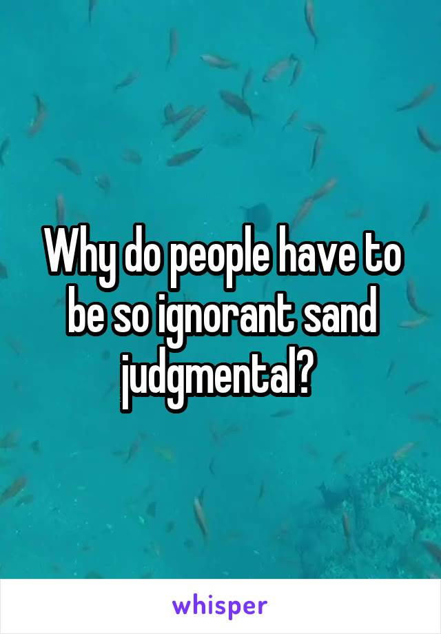 Why do people have to be so ignorant sand judgmental?