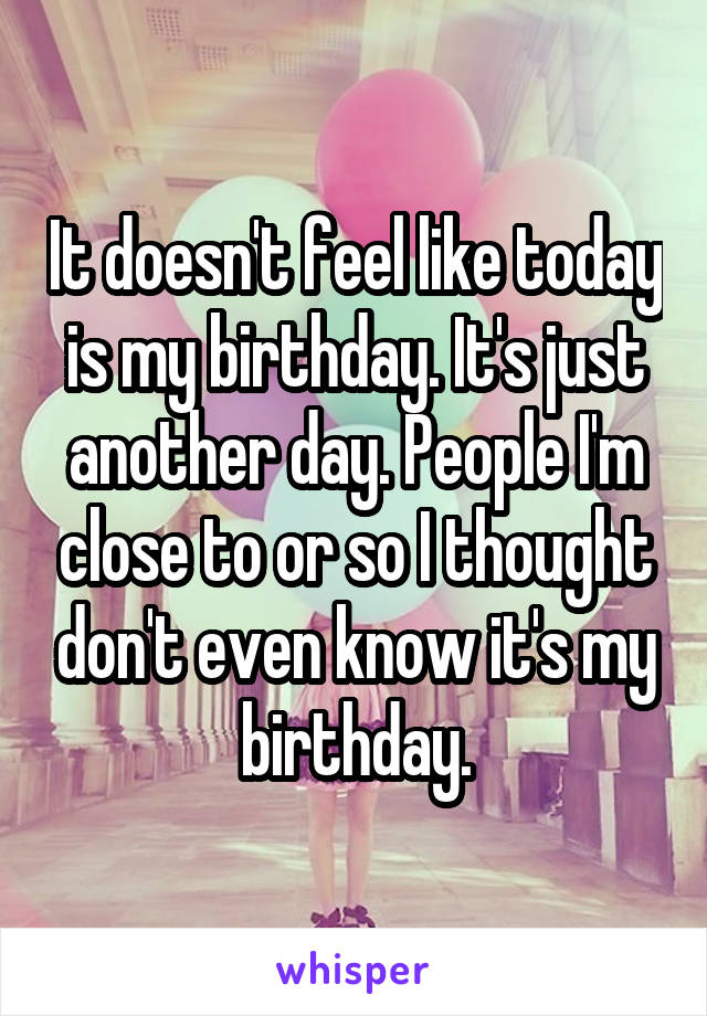 It doesn't feel like today is my birthday. It's just another day. People I'm close to or so I thought don't even know it's my birthday.