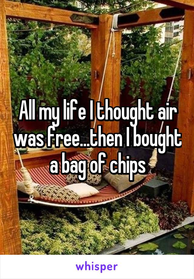 All my life I thought air was free...then I bought a bag of chips