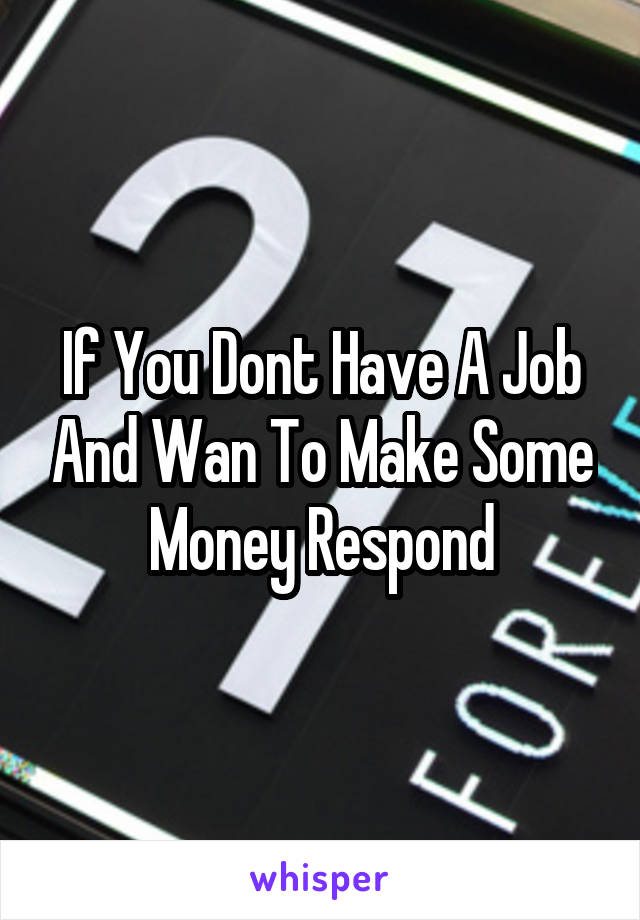 If You Dont Have A Job And Wan To Make Some Money Respond