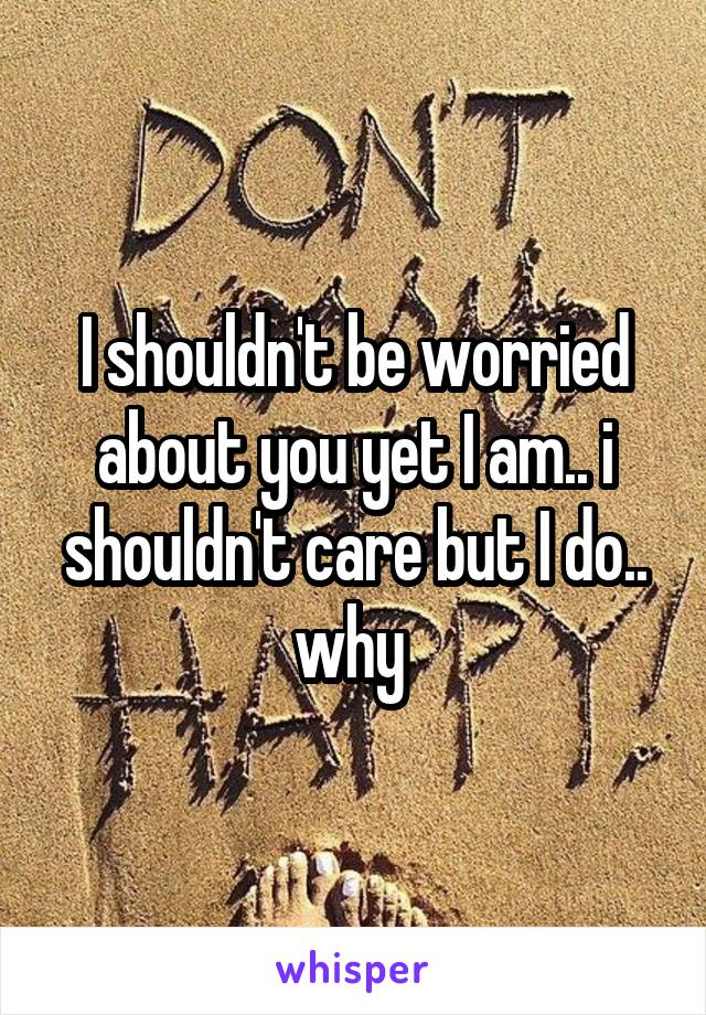 I shouldn't be worried about you yet I am.. i shouldn't care but I do.. why