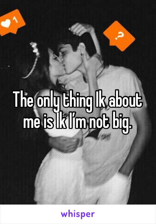The only thing Ik about me is Ik I'm not big.