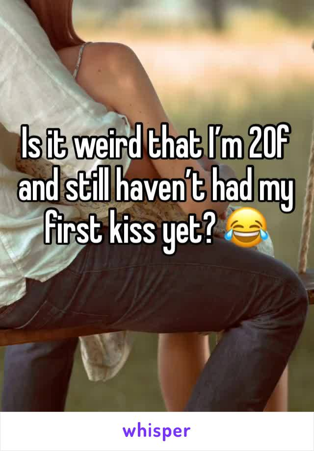 Is it weird that I'm 20f and still haven't had my first kiss yet? 😂
