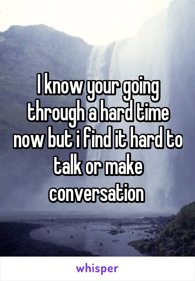 I know your going through a hard time now but i find it hard to talk or make conversation