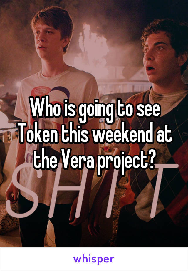 Who is going to see Token this weekend at the Vera project?