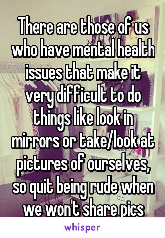 There are those of us who have mental health issues that make it very difficult to do things like look in mirrors or take/look at pictures of ourselves, so quit being rude when we won't share pics