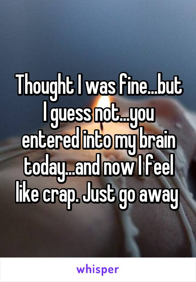 Thought I was fine...but I guess not...you entered into my brain today...and now I feel like crap. Just go away
