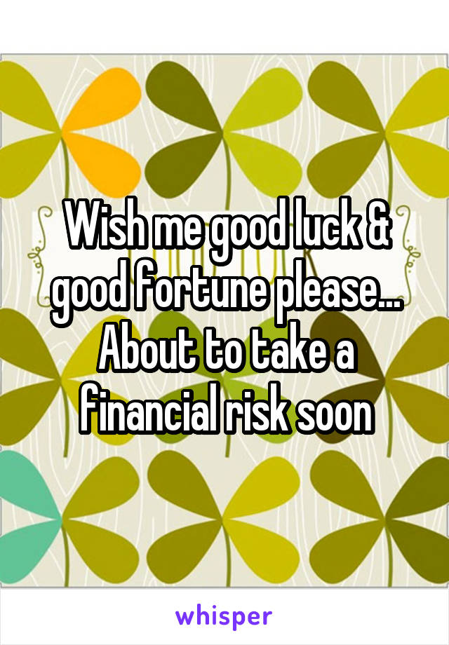Wish me good luck & good fortune please... About to take a financial risk soon