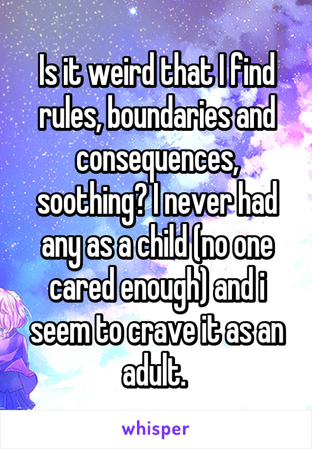 Is it weird that I find rules, boundaries and consequences, soothing? I never had any as a child (no one cared enough) and i seem to crave it as an adult.