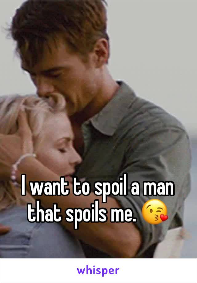 I want to spoil a man that spoils me. 😘